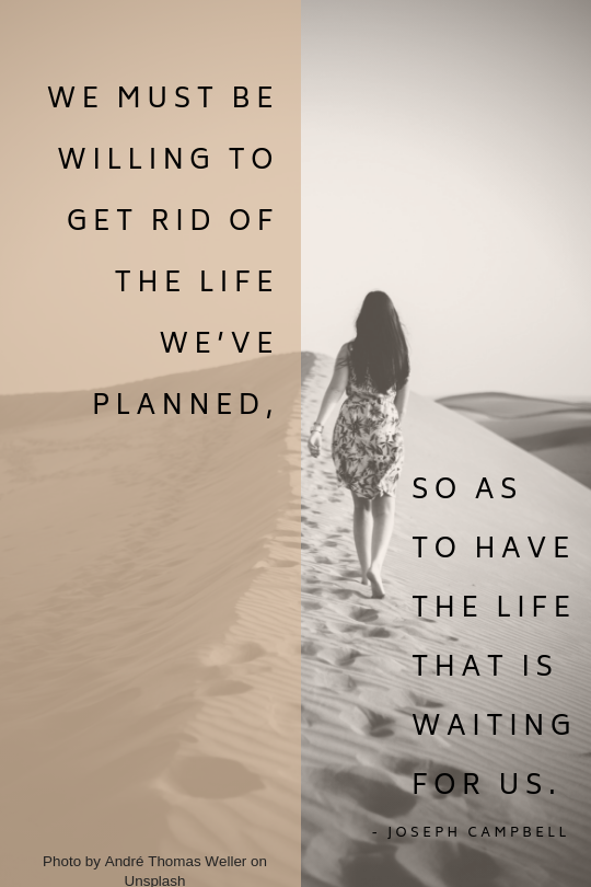 Let go of life planned to have life waiting for us - Joseph Campbell